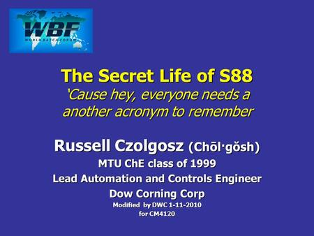 The Secret Life of S88 Cause hey, everyone needs a another acronym to remember Russell Czolgosz (Chōl·gŏsh) MTU ChE class of 1999 Lead Automation and Controls.