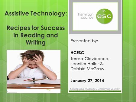 Assistive Technology: Recipes for Success in Reading and Writing Presented by: HCESC Teresa Clevidence, Jennifer Haller & Debbie McGraw January 27, 2014.