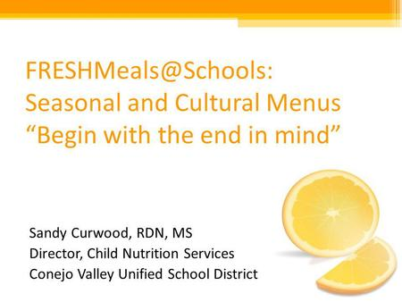 Seasonal and Cultural Menus Begin with the end in mind Sandy Curwood, RDN, MS Director, Child Nutrition Services Conejo Valley Unified.
