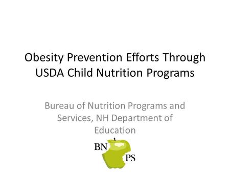 Obesity Prevention Efforts Through USDA Child Nutrition Programs Bureau of Nutrition Programs and Services, NH Department of Education.