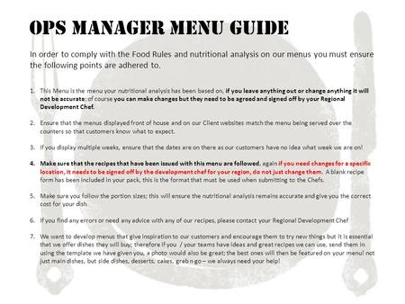 Ops Manager Menu Guide In order to comply with the Food Rules and nutritional analysis on our menus you must ensure the following points are adhered to.