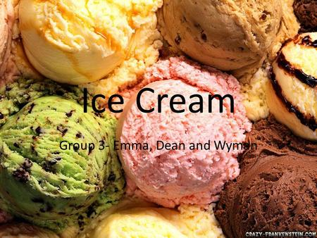 Ice Cream Group 3- Emma, Dean and Wyman. What is ice cream? Ice cream is a frozen dairy product that comes in a wide range of flavours and colours. Its.