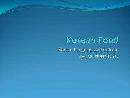 Korean Language and Culture By JAE-YOUNG YU. Contents General A Typical Korean Table Ingredients Cooking Methods Some Representative Korean Cuisins.