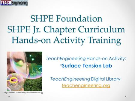 SHPE Foundation SHPE Jr. Chapter Curriculum Hands-on Activity Training TeachEngineering Hands-on Activity: * Surface Tension Lab TeachEngineering Digital.