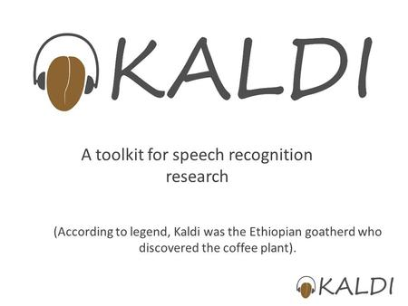 A toolkit for speech recognition research (According to legend, Kaldi was the Ethiopian goatherd who discovered the coffee plant).