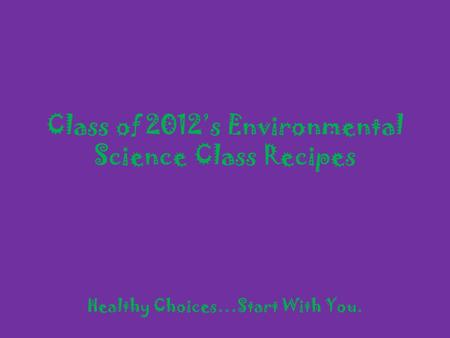 Class of 2012s Environmental Science Class Recipes Healthy Choices…Start With You.