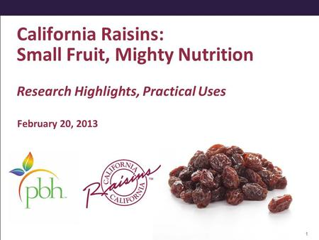 California Raisins: Small Fruit, Mighty Nutrition Research Highlights, Practical Uses February 20, 2013 1.