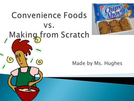 Made by Ms. Hughes. Compare and contrast the cost and taste of made-from-scratch, convenience, and ready- made foods.