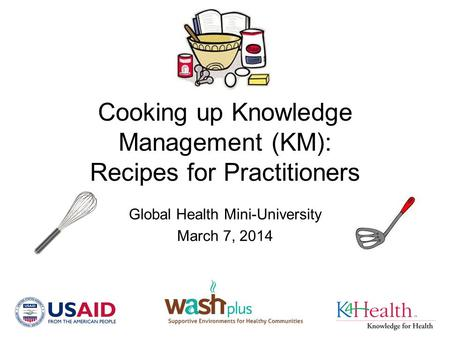 Cooking up Knowledge Management (KM): Recipes for Practitioners Global Health Mini-University March 7, 2014.