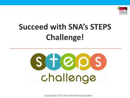 Copyright © 2013 School Nutrition Association Succeed with SNAs STEPS Challenge!