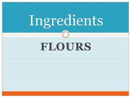 FLOURS Ingredients Reci pes ….. Recipes are made of individual ingredients that are put together in a specific way to create a final product. It goes.
