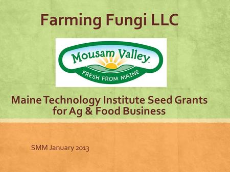 Farming Fungi LLC Maine Technology Institute Seed Grants for Ag & Food Business SMM January 2013.