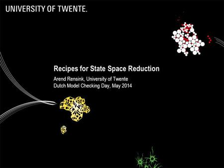 Recipes for State Space Reduction Arend Rensink, University of Twente Dutch Model Checking Day, May 2014.