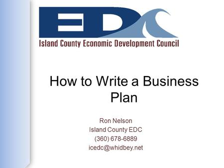 How to Write a Business Plan Ron Nelson Island County EDC (360) 678-6889