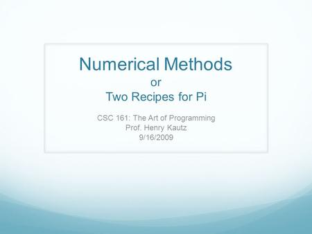 Numerical Methods or Two Recipes for Pi CSC 161: The Art of Programming Prof. Henry Kautz 9/16/2009.