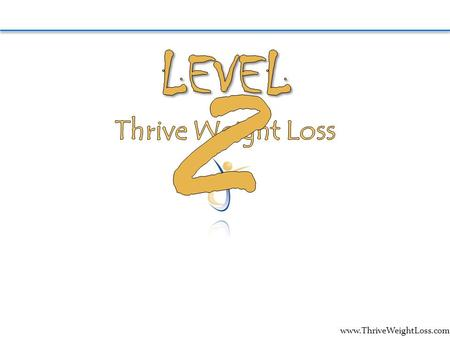 Www.ThriveWeightLoss.com. Welcome to Level II, were excited to be moving forward with you. Before we begin Level II, lets take this opportunity to look.
