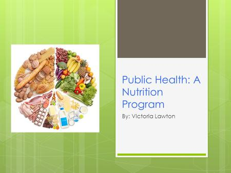 Public Health: A Nutrition Program By: Victoria Lawton.