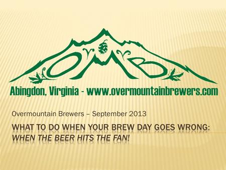 Overmountain Brewers – September 2013. To quote Charlie Papazian, President of AHA Relax, Dont Worry, Have A Home Brew! Its really east to make good beer,