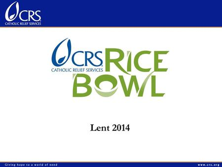 Lent 2014. Agenda Prayer What is CRS Rice Bowl? Important Dates 2014 materials: Whats NEW and AWESOME ? Print Materials, Website, Mobile App Simple Message: