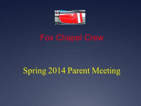 Fox Chapel Crew Spring 2014 Parent Meeting. Fox Chapel Crew Welcome: new novice parents Thank you: Board, Committee Chairs, volunteers, transporters,