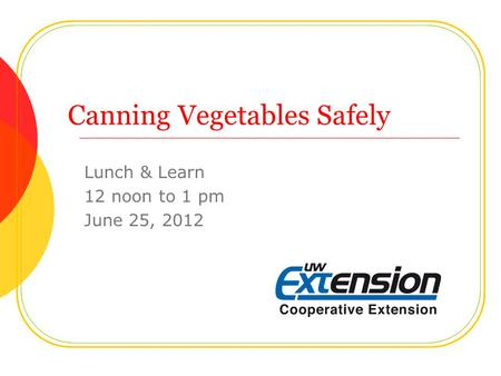 Canning Vegetables Safely Lunch & Learn 12 noon to 1 pm June 25, 2012.