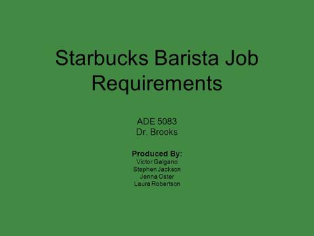 Starbucks Barista Job Requirements ADE 5083 Dr. Brooks Produced By: Victor Galgano Stephen Jackson Jenna Oster Laura Robertson.