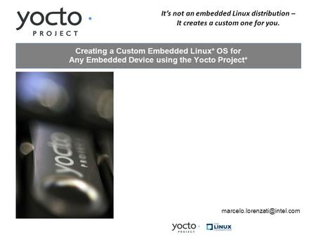 Its not an embedded Linux distribution – It creates a custom one for you. Creating a Custom Embedded Linux* OS for Any Embedded Device using the Yocto.