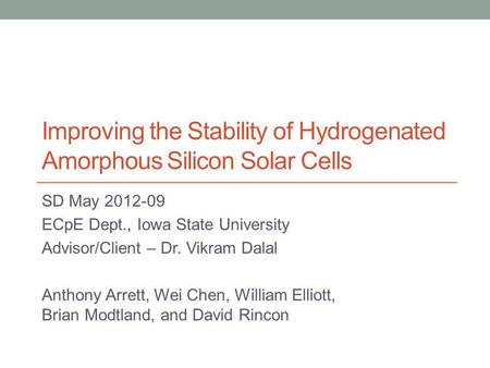 Improving the Stability of Hydrogenated Amorphous Silicon Solar Cells SD May 2012-09 ECpE Dept., Iowa State University Advisor/Client – Dr. Vikram Dalal.