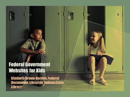 Federal Government Websites for Kids Kimberly Brown-Harden, Federal Document s Librarian, Indiana State Library.