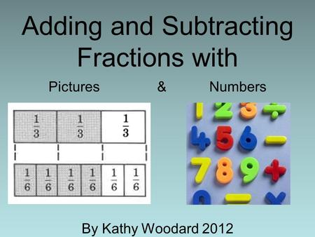 Adding and Subtracting Fractions with Pictures & Numbers By Kathy Woodard 2012.