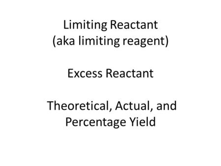 Limiting Reactant (aka limiting reagent) Excess Reactant Theoretical, Actual, and Percentage Yield.