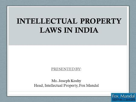 INTELLECTUAL PROPERTY LAWS IN INDIA PRESENTED BY: Mr. Joseph Koshy Head, Intellectual Property, Fox Mandal.
