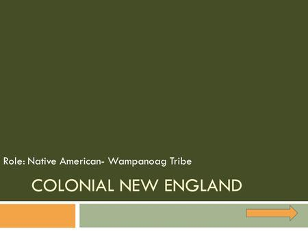 COLONIAL NEW ENGLAND Role: Native American- Wampanoag Tribe.