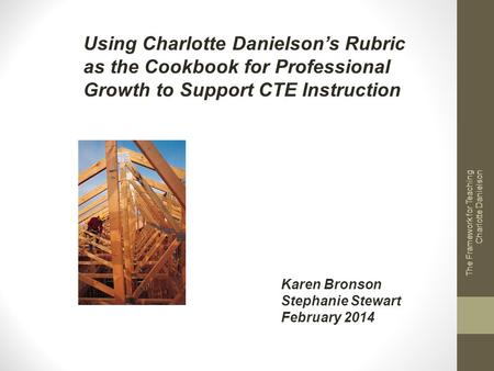 The Framework for Teaching Charlotte Danielson Using Charlotte Danielsons Rubric as the Cookbook for Professional Growth to Support CTE Instruction Karen.
