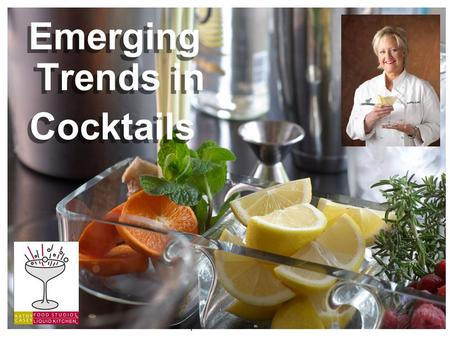 ©Kathy Casey Food Studios ® Liquid Kitchen 2010 Emerging Trends in Cocktails Emerging Trends in Cocktails.