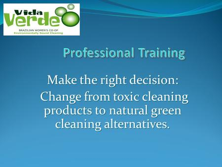 Make the right decision: Change from toxic cleaning products to natural green cleaning alternatives. Change from toxic cleaning products to natural green.