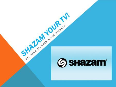 SHAZAM YOUR TV! BY: HANA JACOVER & TIM NICKLAS. SHAZAM-WHAT IS IT? Do you ever hear a jingle or song that you wish you knew the title or artist of? SHAZAM.