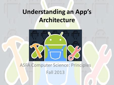 Understanding an Apps Architecture ASFA Computer Science: Principles Fall 2013.