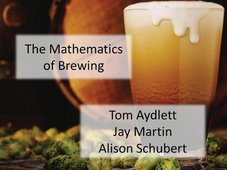 The Mathematics of Brewing Tom Aydlett Jay Martin Alison Schubert.