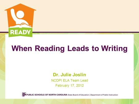 When Reading Leads to Writing Dr. Julie Joslin NCDPI ELA Team Lead February 17, 2012.