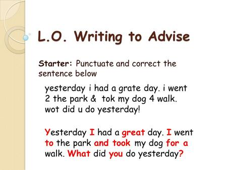 L.O. Writing to Advise Starter: Punctuate and correct the sentence below yesterday i had a grate day. i went 2 the park & tok my dog 4 walk. wot did u.