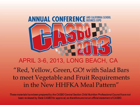"APRIL 3-6, 2013, LONG BEACH, CA ""Red, Yellow, Green, GO! with Salad Bars to meet Vegetable and Fruit Requirements in the New HHFKA Meal Pattern"" These."