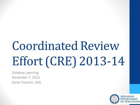 Coordinated Review Effort (CRE) 2013-14 Distance Learning November 7, 2013 Karen Franklin, SNS.