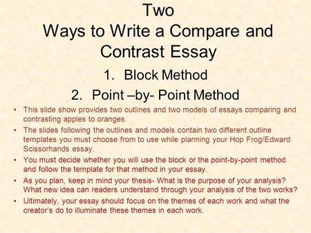 Two Ways to Write a Compare and Contrast Essay 1.Block Method 2.Point –by- Point Method This slide show provides two outlines and two models of essays.