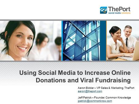 Using Social Media to Increase Online Donations and Viral Fundraising Aaron Biddar – VP Sales & Marketing, ThePort Jeff Patrick – Founder,