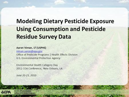 Health Effects Division Office of Pesticide Programs Modeling Dietary Pesticide Exposure Using Consumption and Pesticide Residue Survey Data Aaron Niman,