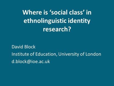 Where is social class in ethnolinguistic identity research? David Block Institute of Education, University of London