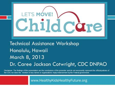 Www.HealthyKidsHealthyFuture.org Technical Assistance Workshop Honolulu, Hawaii March 8, 2013 Dr. Caree Jackson Cotwright, CDC DNPAO Disclaimer: The findings.