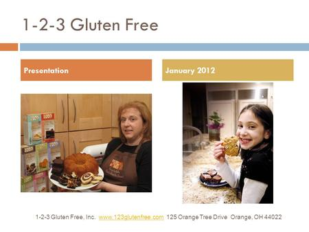 1-2-3 Gluten Free 1-2-3 Gluten Free, Inc. www.123glutenfree.com 125 Orange Tree Drive Orange, OH 44022www.123glutenfree.com January 2012Presentation.