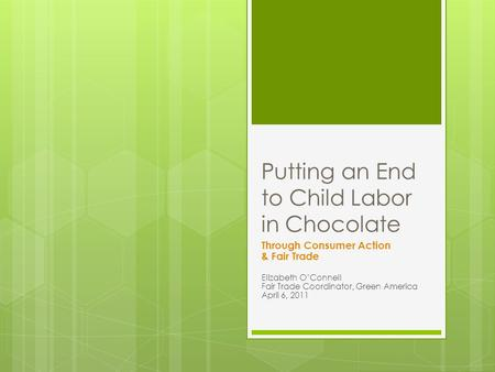 Putting an End to Child Labor in Chocolate Through Consumer Action & Fair Trade Elizabeth OConnell Fair Trade Coordinator, Green America April 6, 2011.